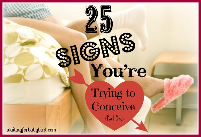 25 Signs You Are Trying to Conceive Part One