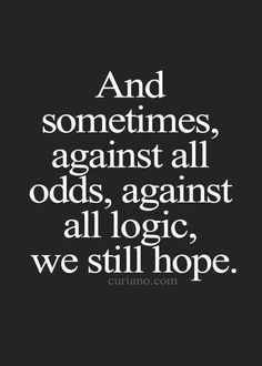 Against all odds, against all logic we still hope