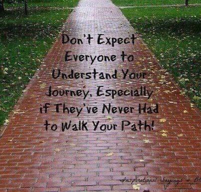 don't expect everyone to understand your journey if they have never walked your path