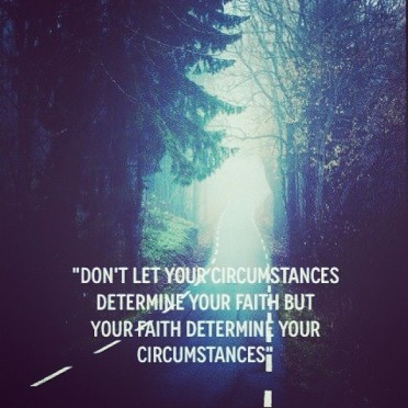 Don't let your circumstances determine your faith
