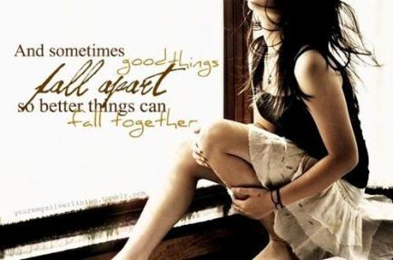 SOmetimes good things fall apart so better